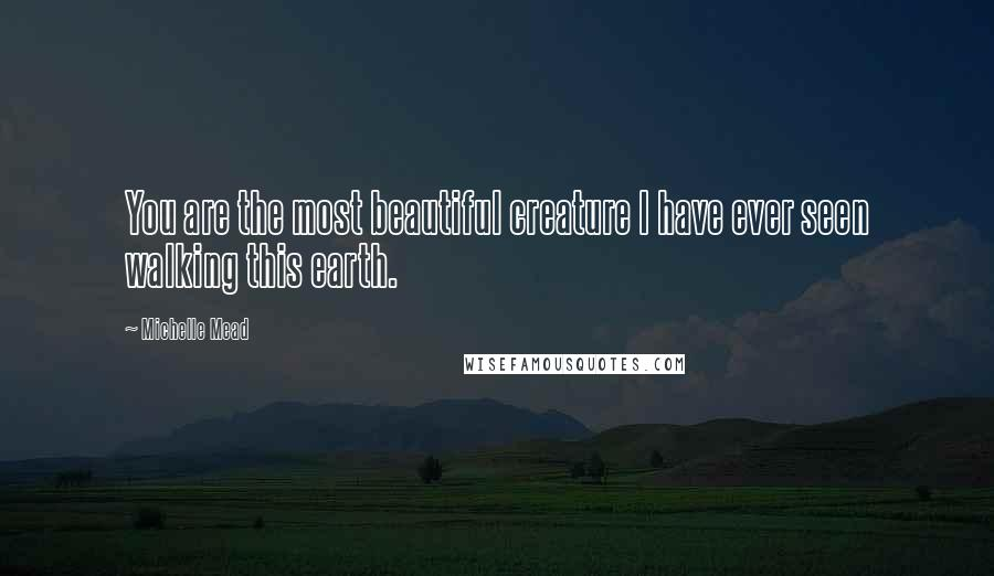 Michelle Mead quotes: You are the most beautiful creature I have ever seen walking this earth.