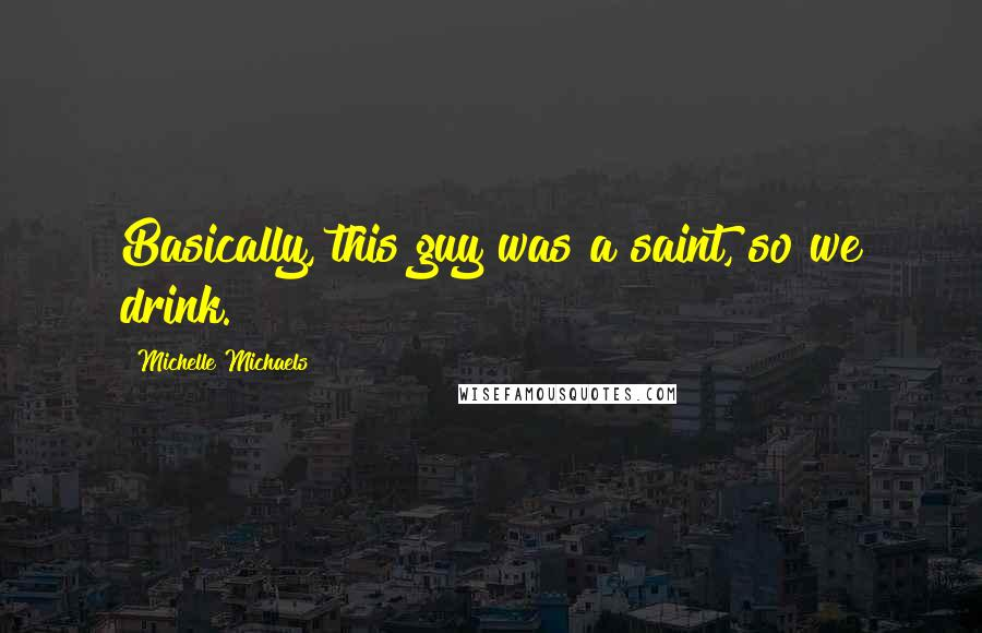 Michelle Michaels quotes: Basically, this guy was a saint, so we drink.