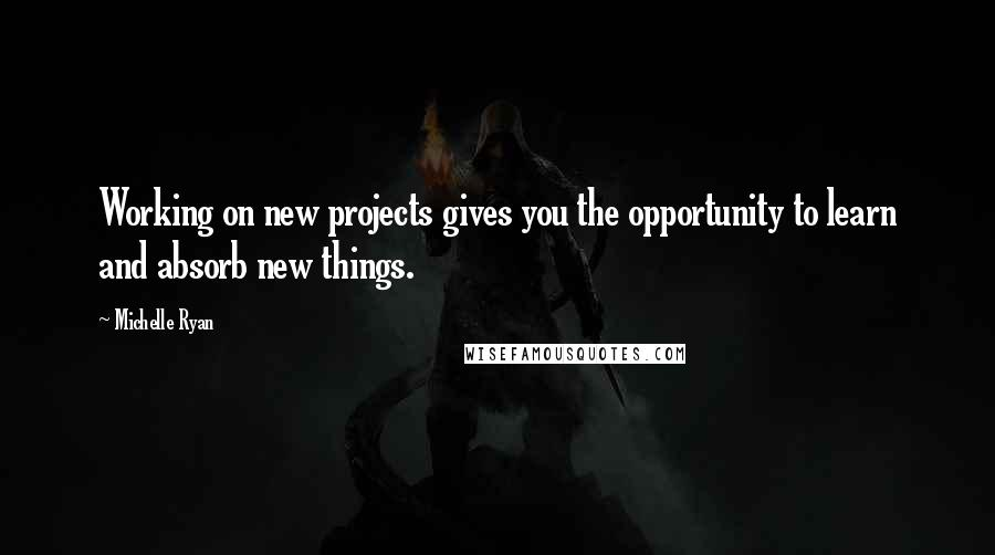 Michelle Ryan quotes: Working on new projects gives you the opportunity to learn and absorb new things.
