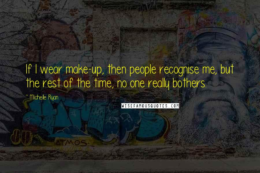 Michelle Ryan quotes: If I wear make-up, then people recognise me, but the rest of the time, no one really bothers.