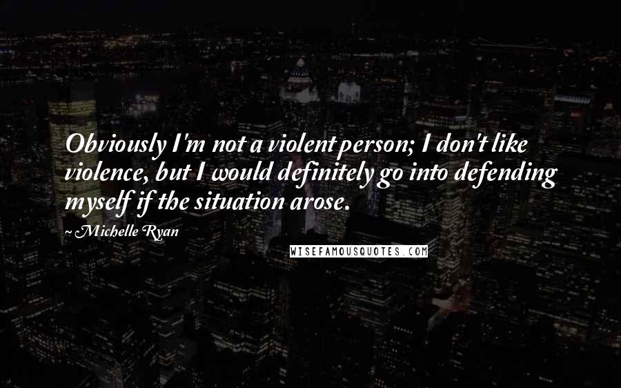 Michelle Ryan quotes: Obviously I'm not a violent person; I don't like violence, but I would definitely go into defending myself if the situation arose.