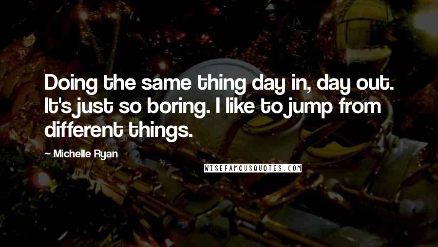Michelle Ryan quotes: Doing the same thing day in, day out. It's just so boring. I like to jump from different things.
