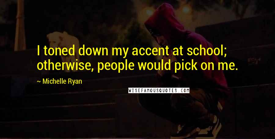 Michelle Ryan quotes: I toned down my accent at school; otherwise, people would pick on me.
