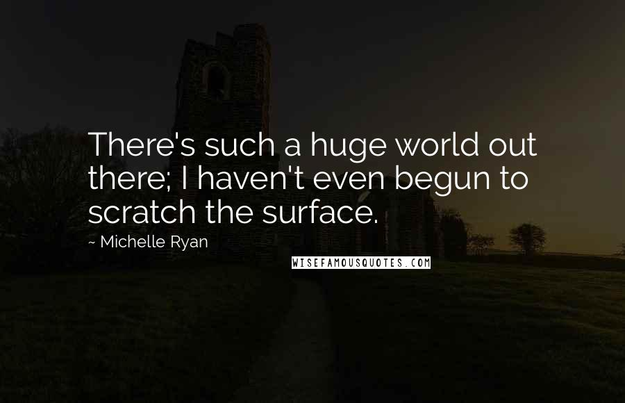 Michelle Ryan quotes: There's such a huge world out there; I haven't even begun to scratch the surface.
