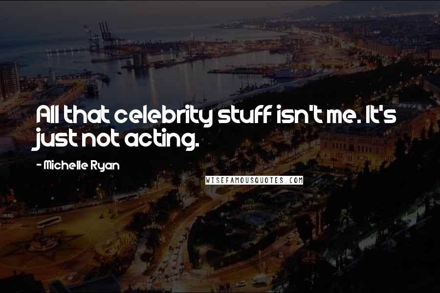Michelle Ryan quotes: All that celebrity stuff isn't me. It's just not acting.