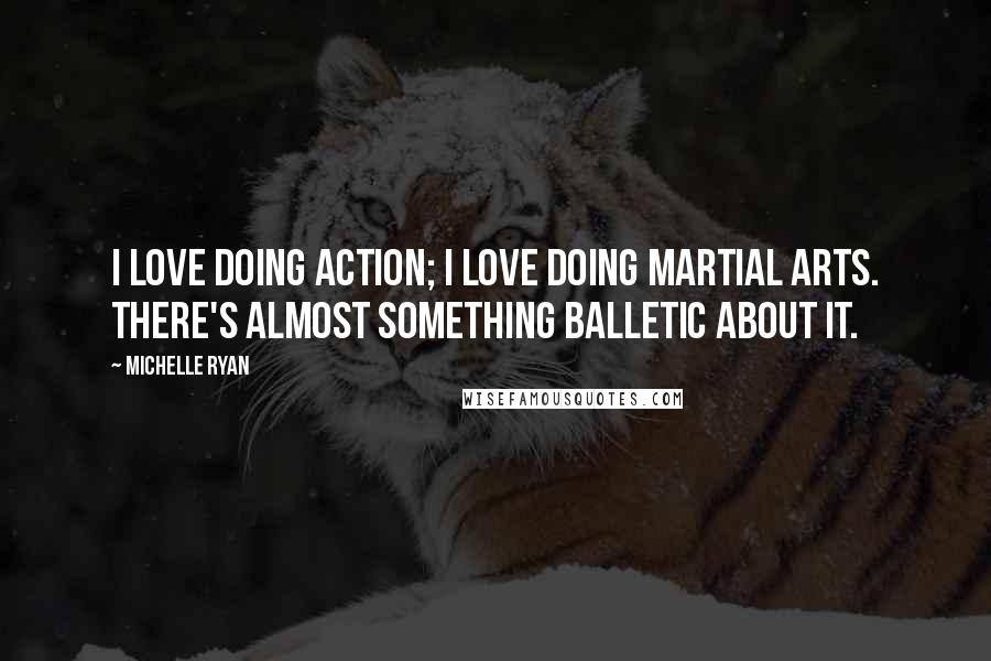 Michelle Ryan quotes: I love doing action; I love doing martial arts. There's almost something balletic about it.