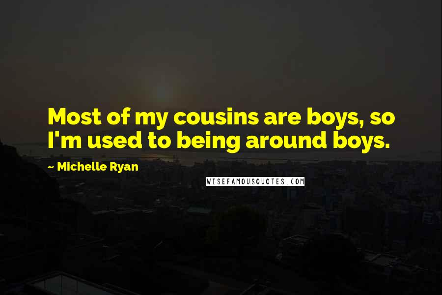 Michelle Ryan quotes: Most of my cousins are boys, so I'm used to being around boys.