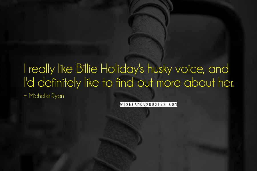 Michelle Ryan quotes: I really like Billie Holiday's husky voice, and I'd definitely like to find out more about her.