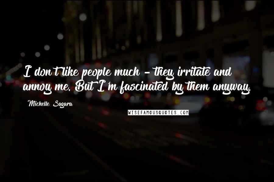 Michelle Sagara quotes: I don't like people much - they irritate and annoy me. But I'm fascinated by them anyway.
