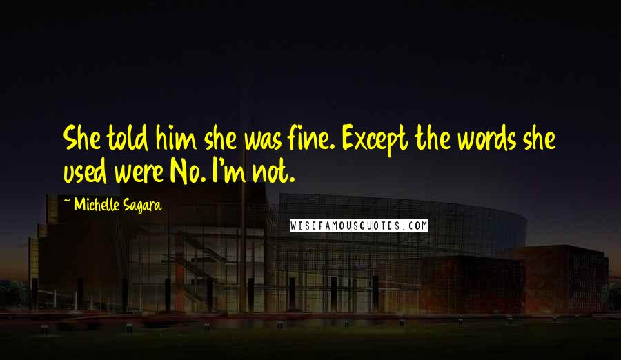 Michelle Sagara quotes: She told him she was fine. Except the words she used were No. I'm not.