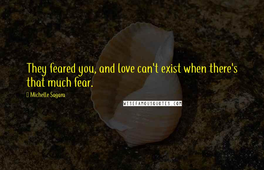 Michelle Sagara quotes: They feared you, and love can't exist when there's that much fear.