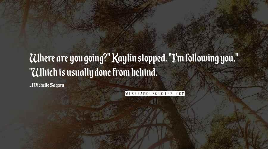 "Michelle Sagara quotes: Where are you going?"" Kaylin stopped. ""I'm following you."" ""Which is usually done from behind."