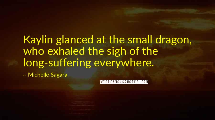 Michelle Sagara quotes: Kaylin glanced at the small dragon, who exhaled the sigh of the long-suffering everywhere.