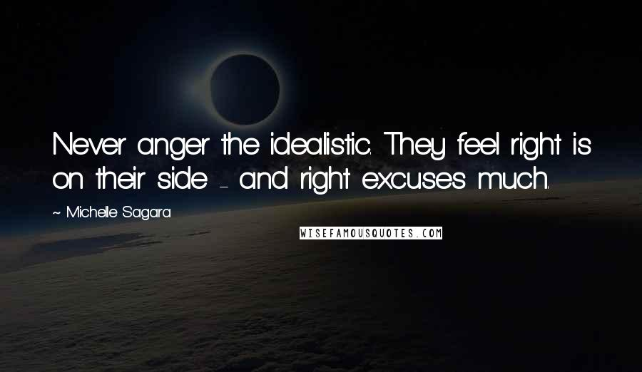 Michelle Sagara quotes: Never anger the idealistic. They feel right is on their side - and right excuses much.