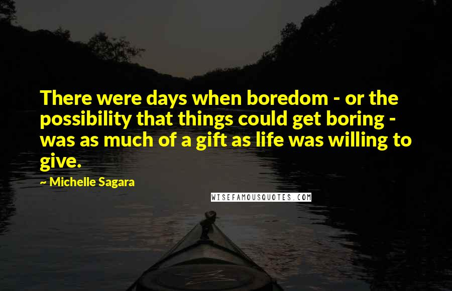 Michelle Sagara quotes: There were days when boredom - or the possibility that things could get boring - was as much of a gift as life was willing to give.