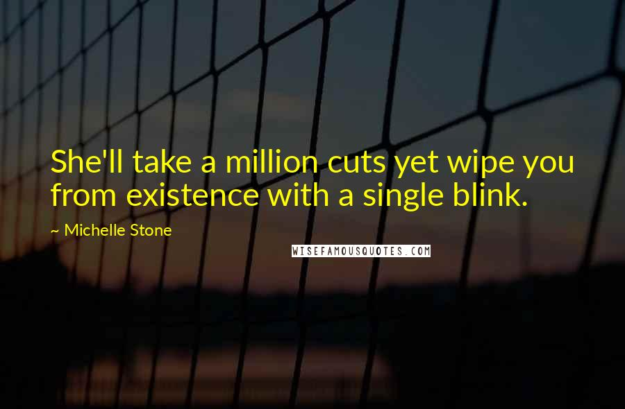 Michelle Stone quotes: She'll take a million cuts yet wipe you from existence with a single blink.
