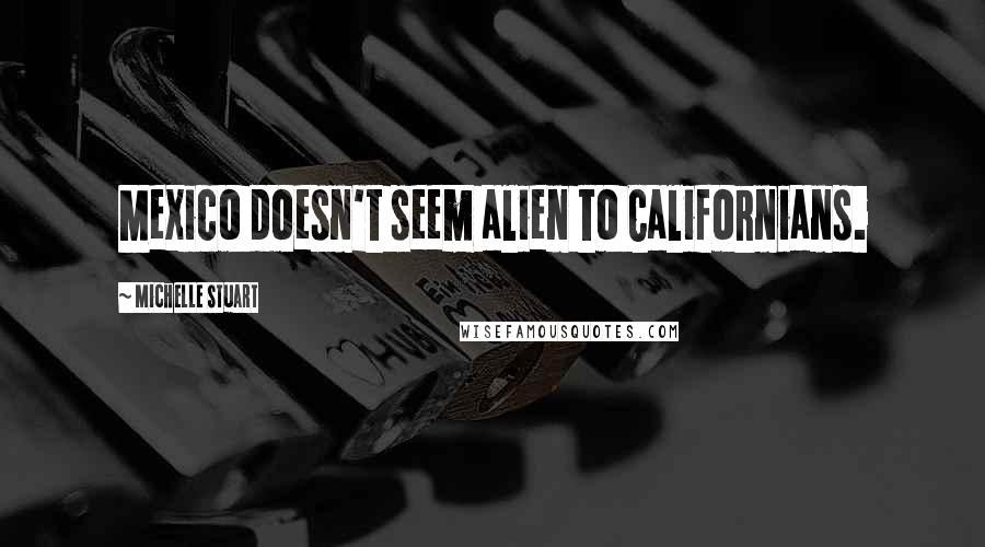 Michelle Stuart quotes: Mexico doesn't seem alien to Californians.