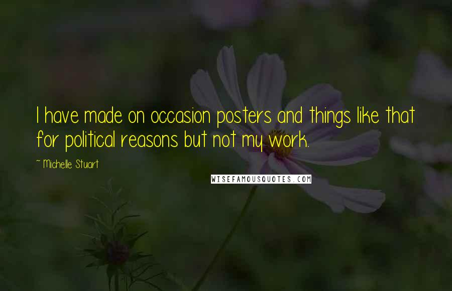 Michelle Stuart quotes: I have made on occasion posters and things like that for political reasons but not my work.