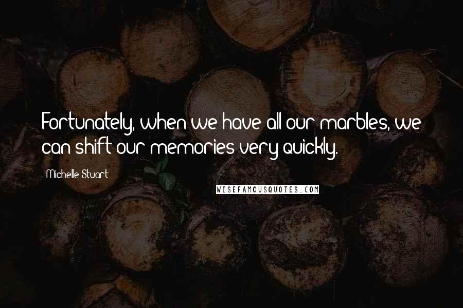 Michelle Stuart quotes: Fortunately, when we have all our marbles, we can shift our memories very quickly.