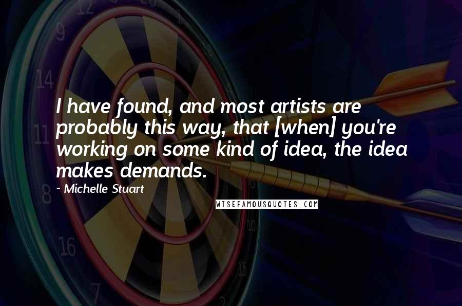 Michelle Stuart quotes: I have found, and most artists are probably this way, that [when] you're working on some kind of idea, the idea makes demands.