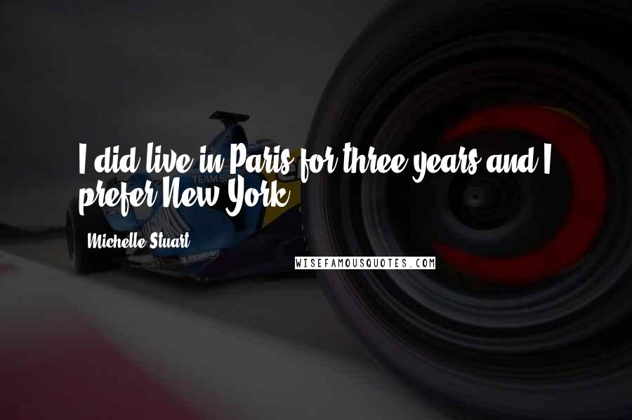 Michelle Stuart quotes: I did live in Paris for three years and I prefer New York.