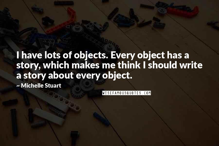 Michelle Stuart quotes: I have lots of objects. Every object has a story, which makes me think I should write a story about every object.