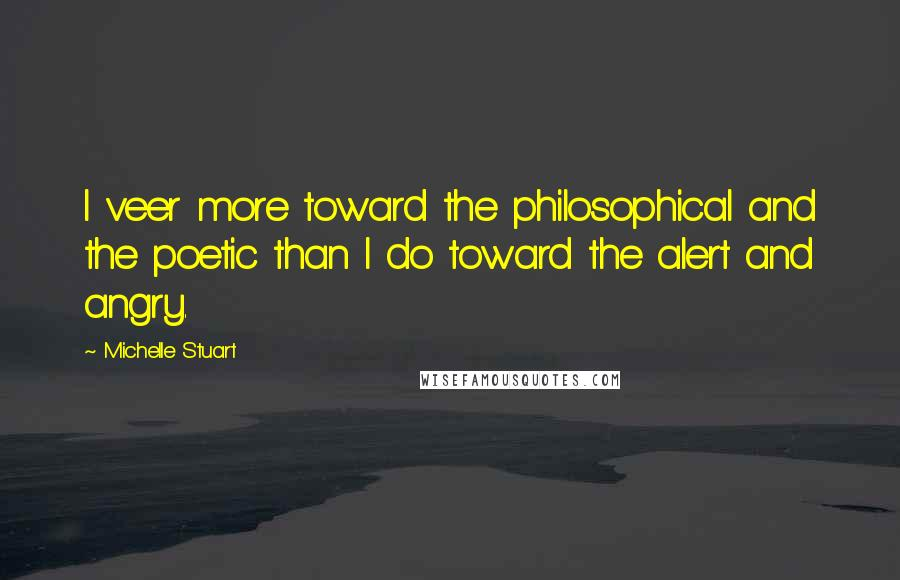 Michelle Stuart quotes: I veer more toward the philosophical and the poetic than I do toward the alert and angry.