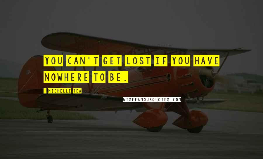 Michelle Tea quotes: You can't get lost if you have nowhere to be.