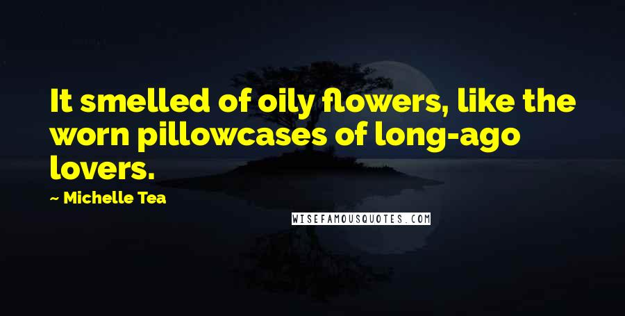 Michelle Tea quotes: It smelled of oily flowers, like the worn pillowcases of long-ago lovers.