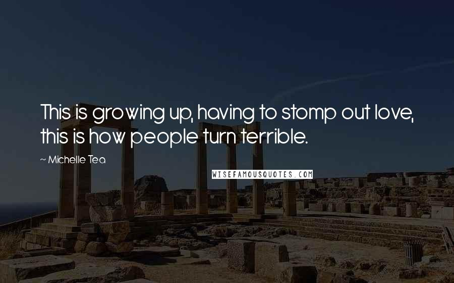 Michelle Tea quotes: This is growing up, having to stomp out love, this is how people turn terrible.