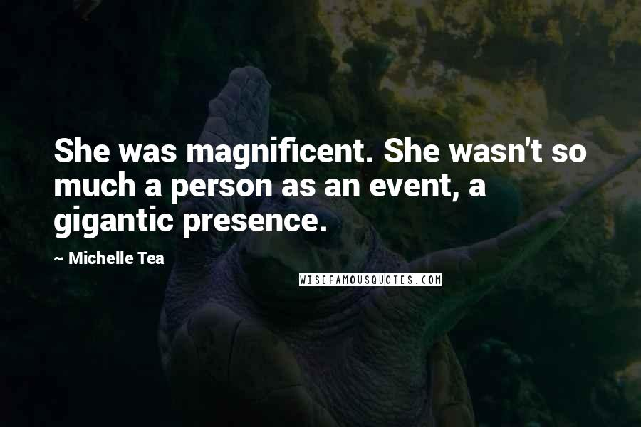 Michelle Tea quotes: She was magnificent. She wasn't so much a person as an event, a gigantic presence.
