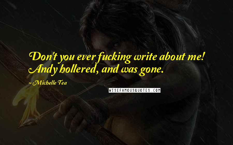 Michelle Tea quotes: Don't you ever fucking write about me! Andy hollered, and was gone.