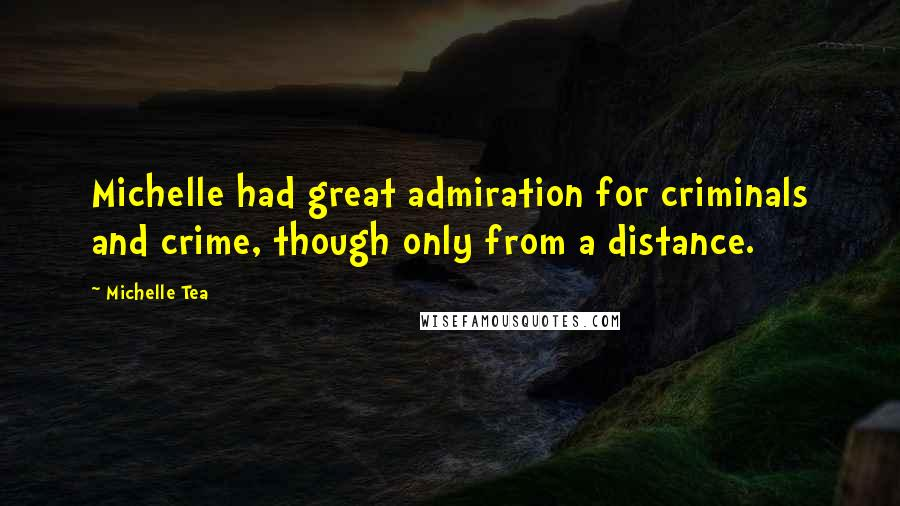 Michelle Tea quotes: Michelle had great admiration for criminals and crime, though only from a distance.