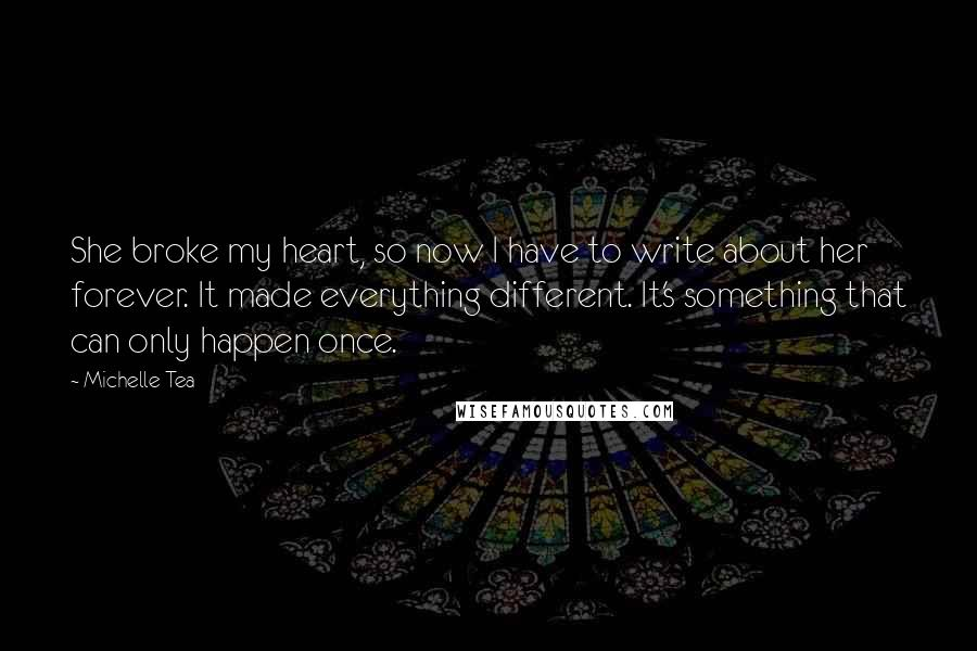Michelle Tea quotes: She broke my heart, so now I have to write about her forever. It made everything different. It's something that can only happen once.