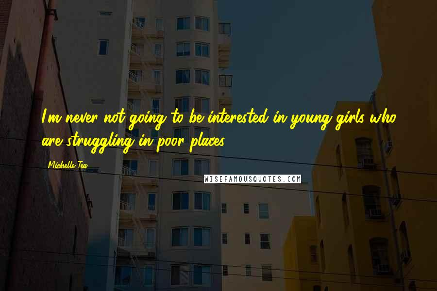 Michelle Tea quotes: I'm never not going to be interested in young girls who are struggling in poor places.