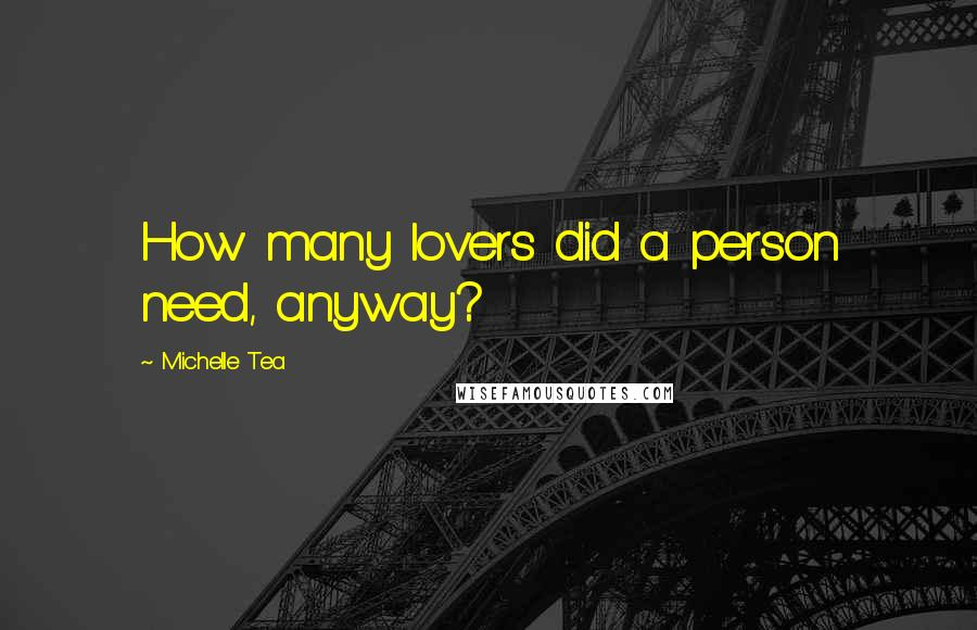 Michelle Tea quotes: How many lovers did a person need, anyway?