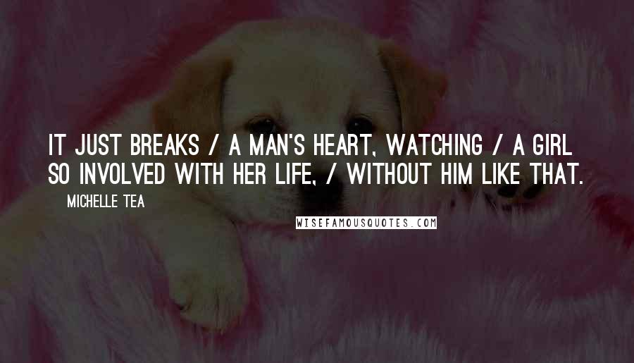 Michelle Tea quotes: It just breaks / a man's heart, watching / a girl so involved with her life, / without him like that.