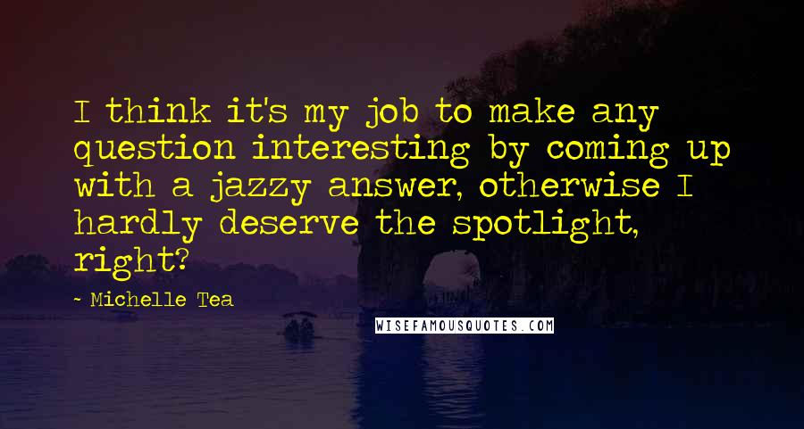 Michelle Tea quotes: I think it's my job to make any question interesting by coming up with a jazzy answer, otherwise I hardly deserve the spotlight, right?