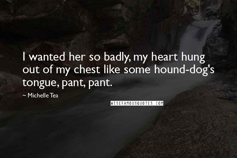 Michelle Tea quotes: I wanted her so badly, my heart hung out of my chest like some hound-dog's tongue, pant, pant.