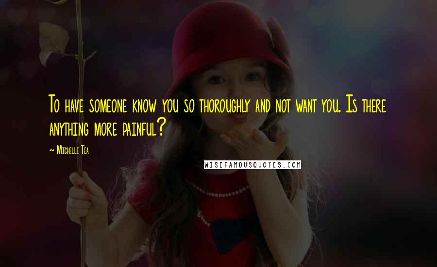 Michelle Tea quotes: To have someone know you so thoroughly and not want you. Is there anything more painful?