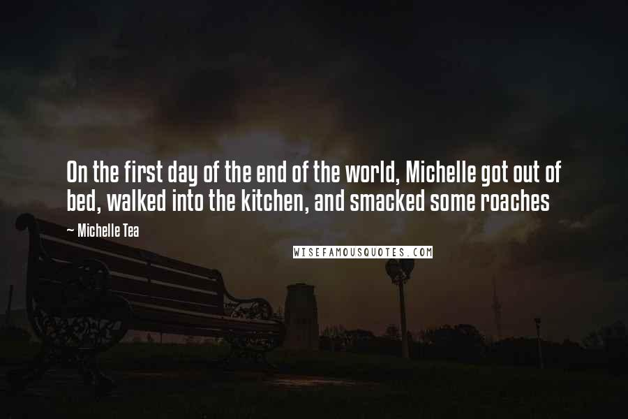 Michelle Tea quotes: On the first day of the end of the world, Michelle got out of bed, walked into the kitchen, and smacked some roaches