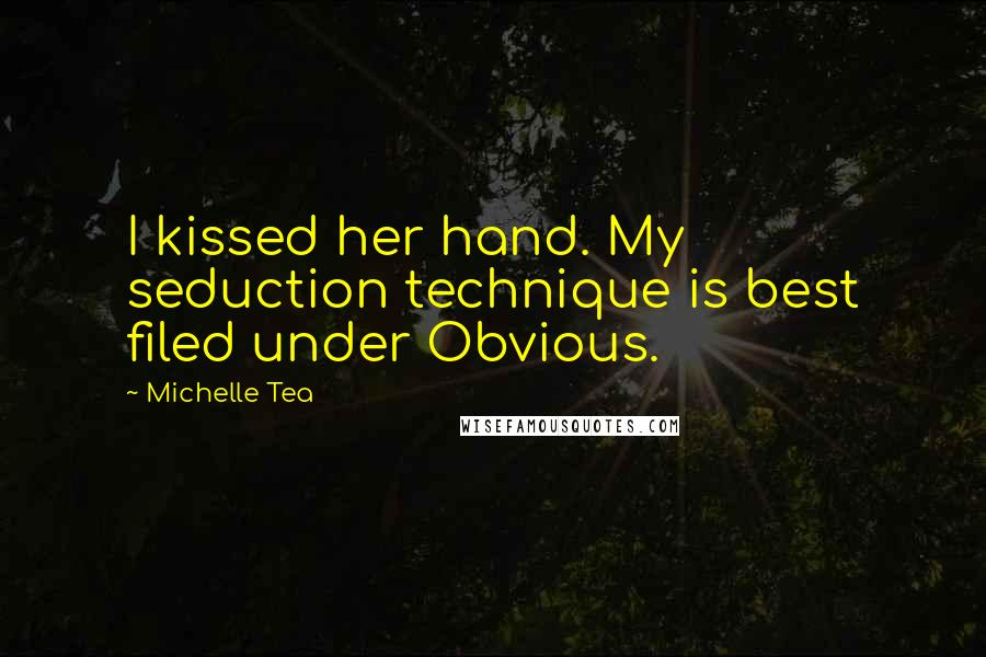 Michelle Tea quotes: I kissed her hand. My seduction technique is best filed under Obvious.