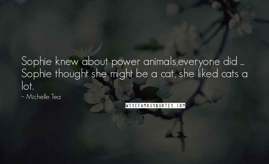 Michelle Tea quotes: Sophie knew about power animals,everyone did ... Sophie thought she might be a cat, she liked cats a lot.