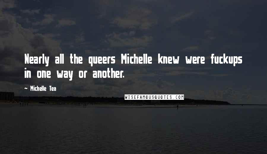 Michelle Tea quotes: Nearly all the queers Michelle knew were fuckups in one way or another.