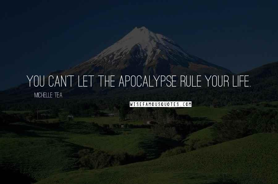 Michelle Tea quotes: You can't let the apocalypse rule your life.