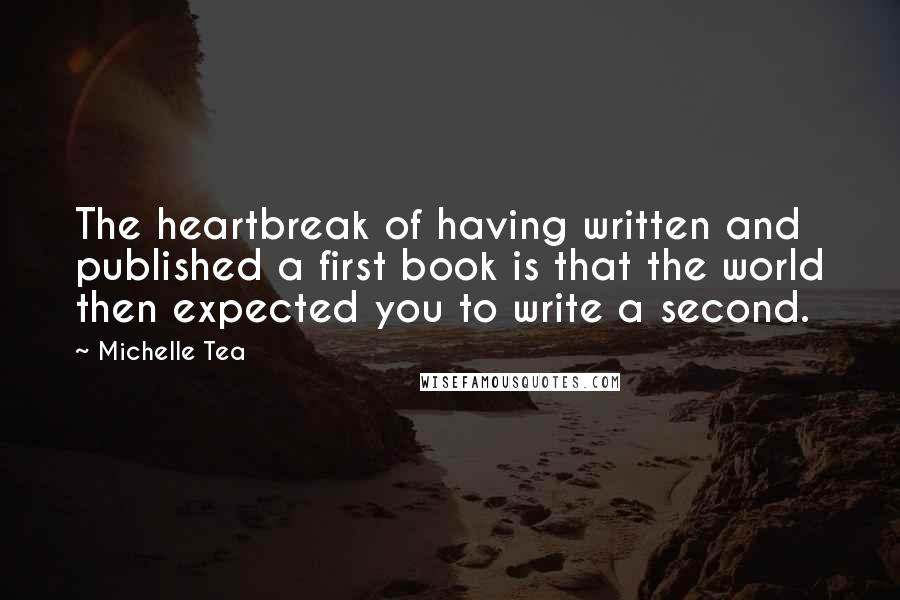 Michelle Tea quotes: The heartbreak of having written and published a first book is that the world then expected you to write a second.