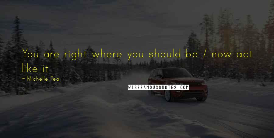 Michelle Tea quotes: You are right where you should be / now act like it