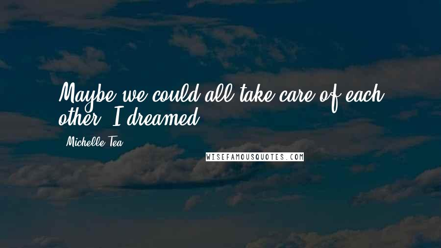 Michelle Tea quotes: Maybe we could all take care of each other, I dreamed.