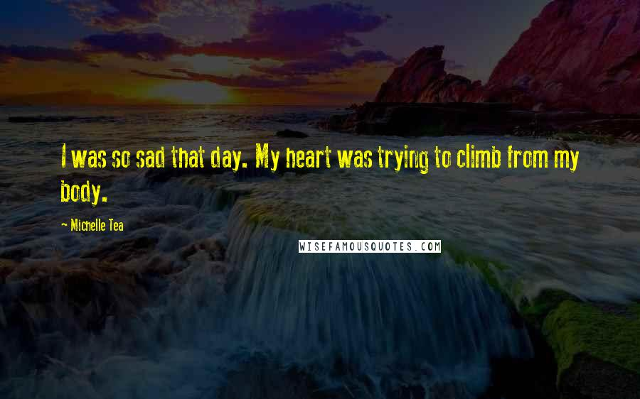Michelle Tea quotes: I was so sad that day. My heart was trying to climb from my body.