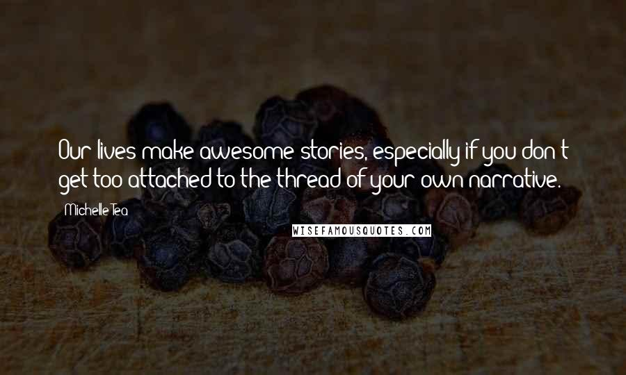 Michelle Tea quotes: Our lives make awesome stories, especially if you don't get too attached to the thread of your own narrative.